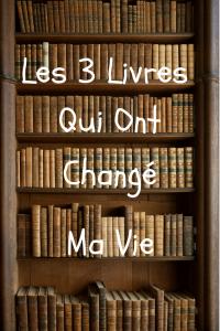 3 Livres Qui Ont Changé Ma Vie.